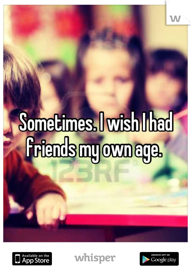 Sometimes. I wish I had friends my own age.