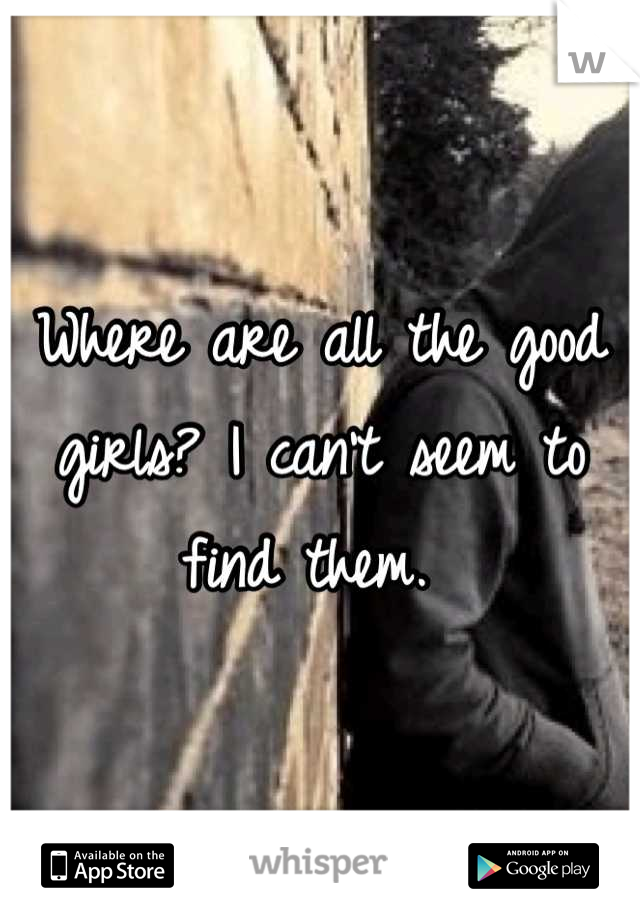 Where are all the good girls? I can't seem to find them.