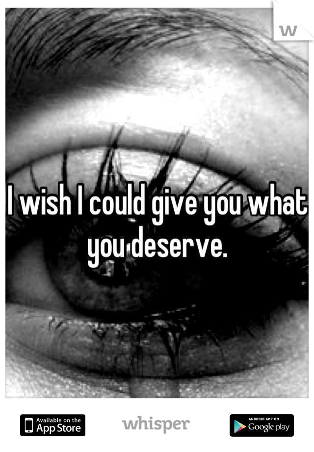 I wish I could give you what you deserve.