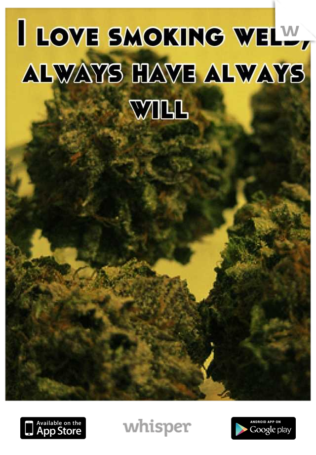 I love smoking weed, always have always will