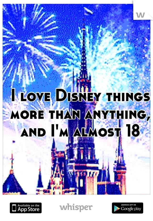 I love Disney things more than anything, and I'm almost 18
