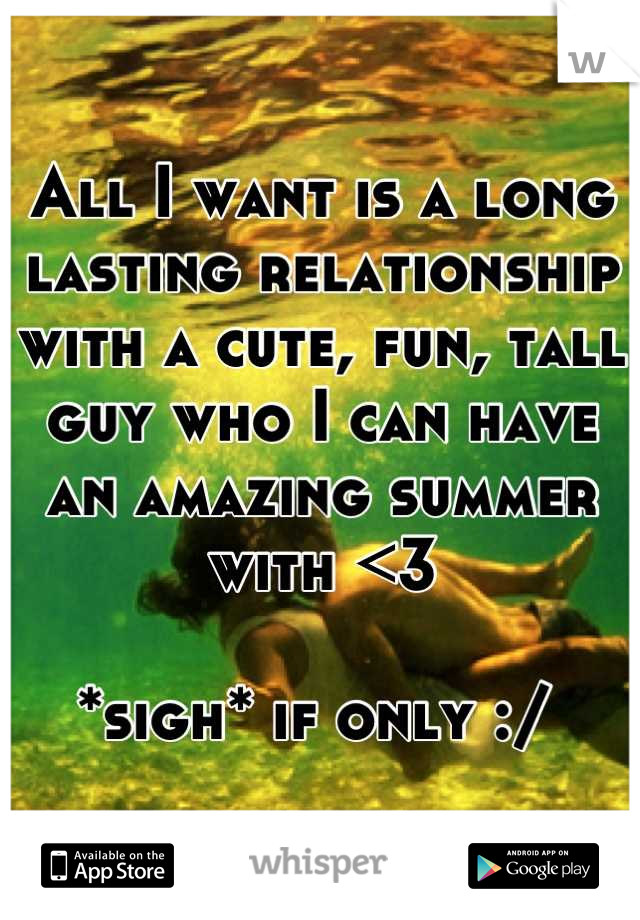 All I want is a long lasting relationship with a cute, fun, tall guy who I can have an amazing summer with <3   *sigh* if only :/
