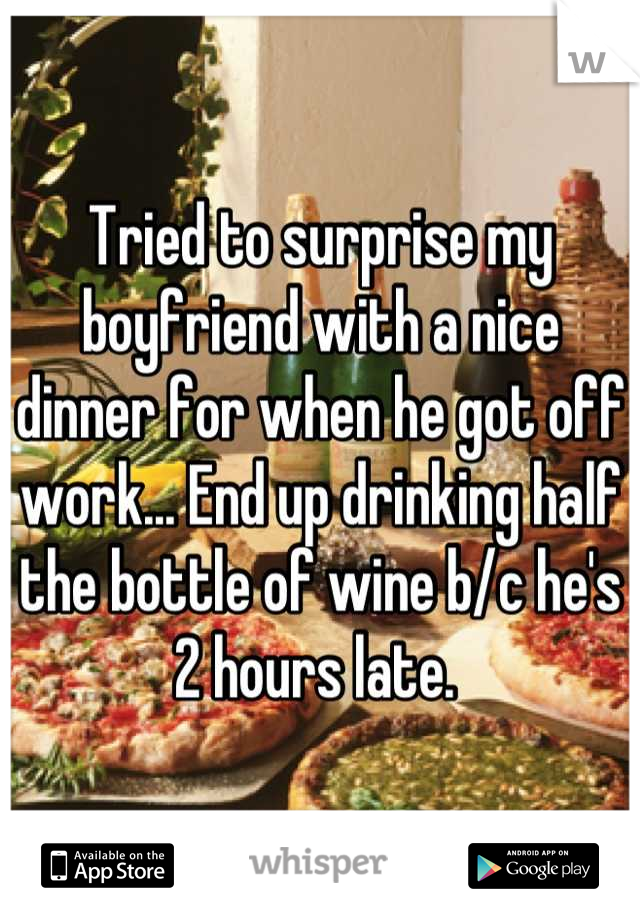 Tried to surprise my boyfriend with a nice dinner for when he got off work... End up drinking half the bottle of wine b/c he's 2 hours late.