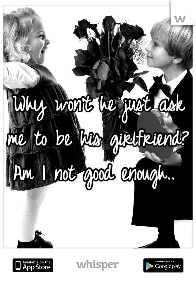 Why won't he just ask me to be his girlfriend? Am I not good enough..