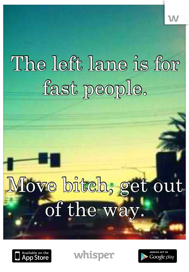 The left lane is for fast people.    Move bitch, get out of the way.