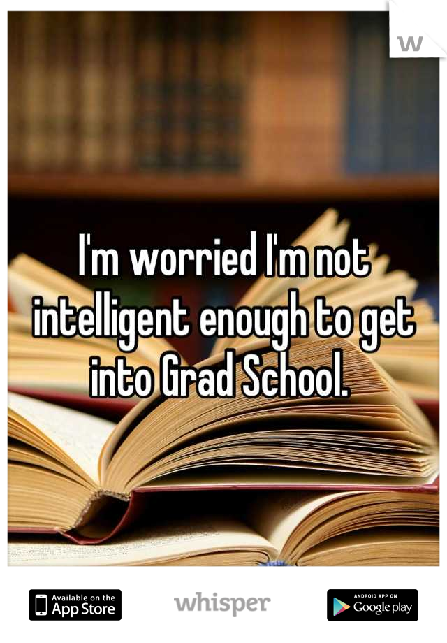I'm worried I'm not intelligent enough to get into Grad School.