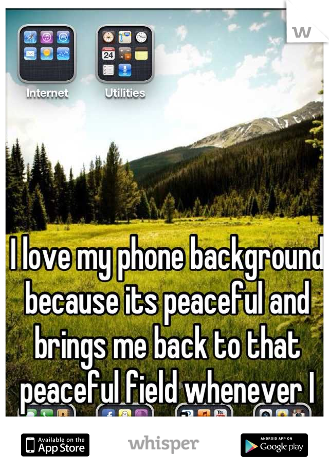 I love my phone background because its peaceful and brings me back to that peaceful field whenever I open my phone up