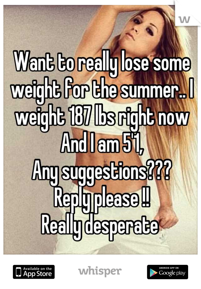 Want to really lose some weight for the summer.. I weight 187 lbs right now  And I am 5'1, Any suggestions??? Reply please !! Really desperate