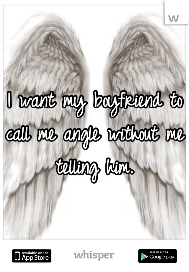 I want my boyfriend to call me angle without me telling him.