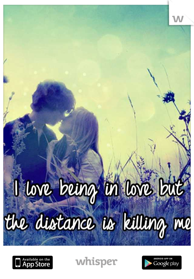 I love being in love but the distance is killing me ...