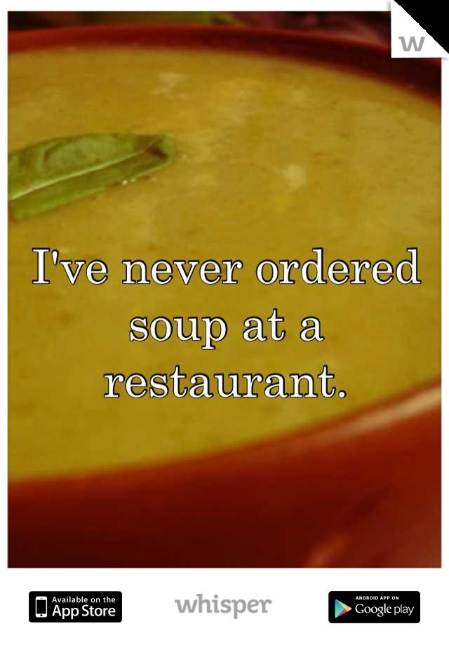 I've never ordered soup at a restaurant.