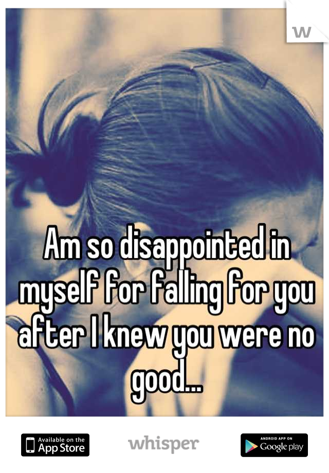 Am so disappointed in myself for falling for you after I knew you were no good...
