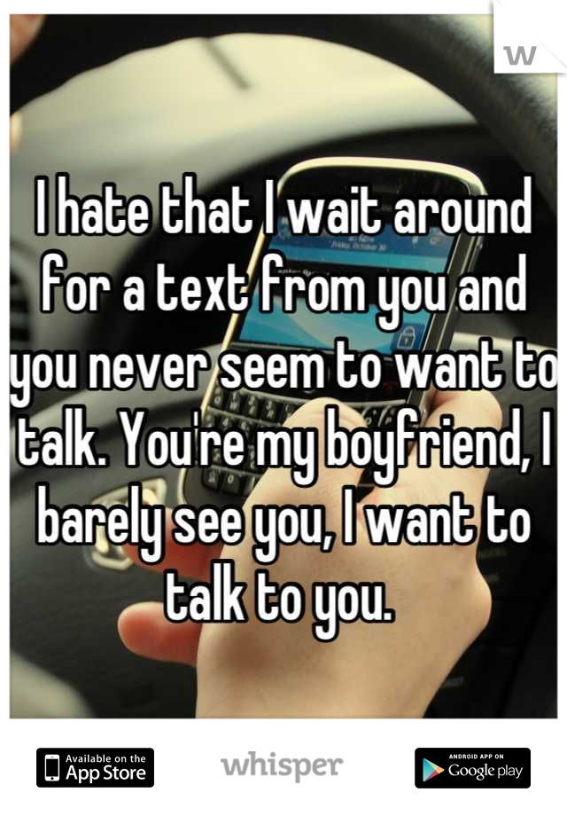 I hate that I wait around for a text from you and you never seem to want to talk. You're my boyfriend, I barely see you, I want to talk to you.