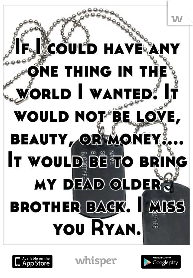 If I could have any one thing in the world I wanted. It would not be love, beauty, or money.... It would be to bring my dead older brother back. I miss you Ryan.