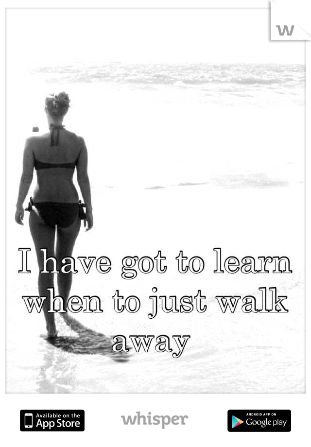 I have got to learn when to just walk away