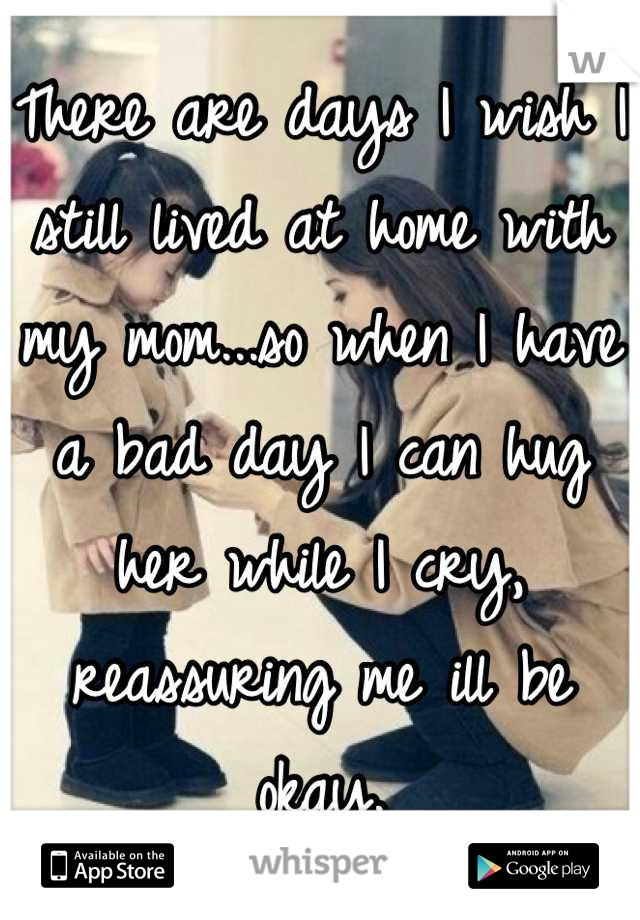 There are days I wish I still lived at home with my mom...so when I have a bad day I can hug her while I cry, reassuring me ill be okay.