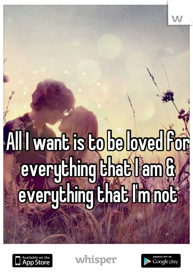 All I want is to be loved for everything that I am & everything that I'm not