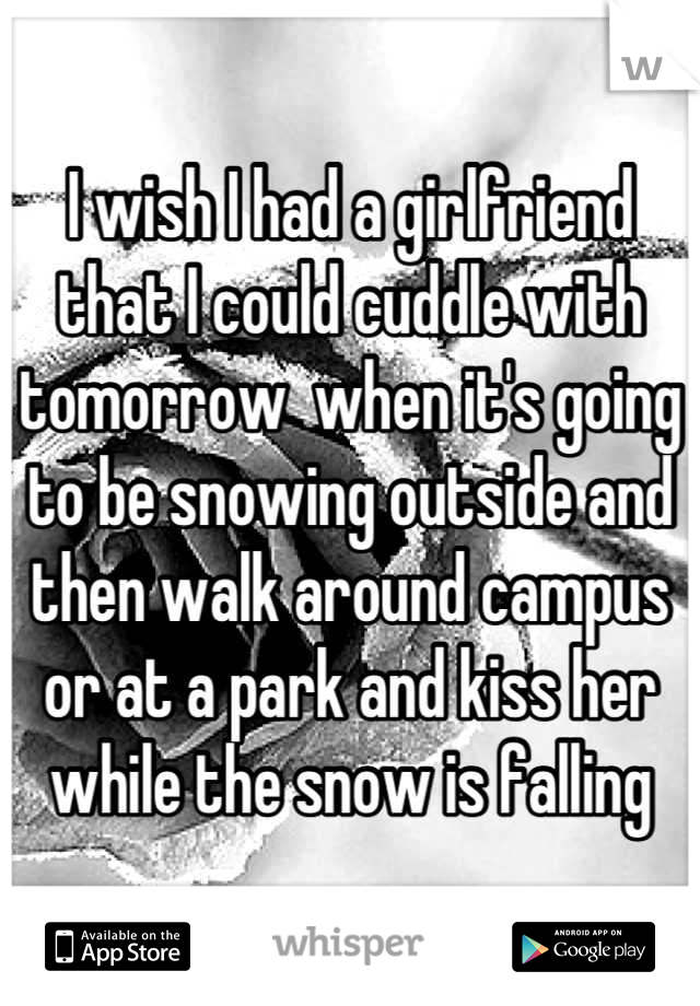 I wish I had a girlfriend that I could cuddle with tomorrow  when it's going to be snowing outside and then walk around campus or at a park and kiss her while the snow is falling