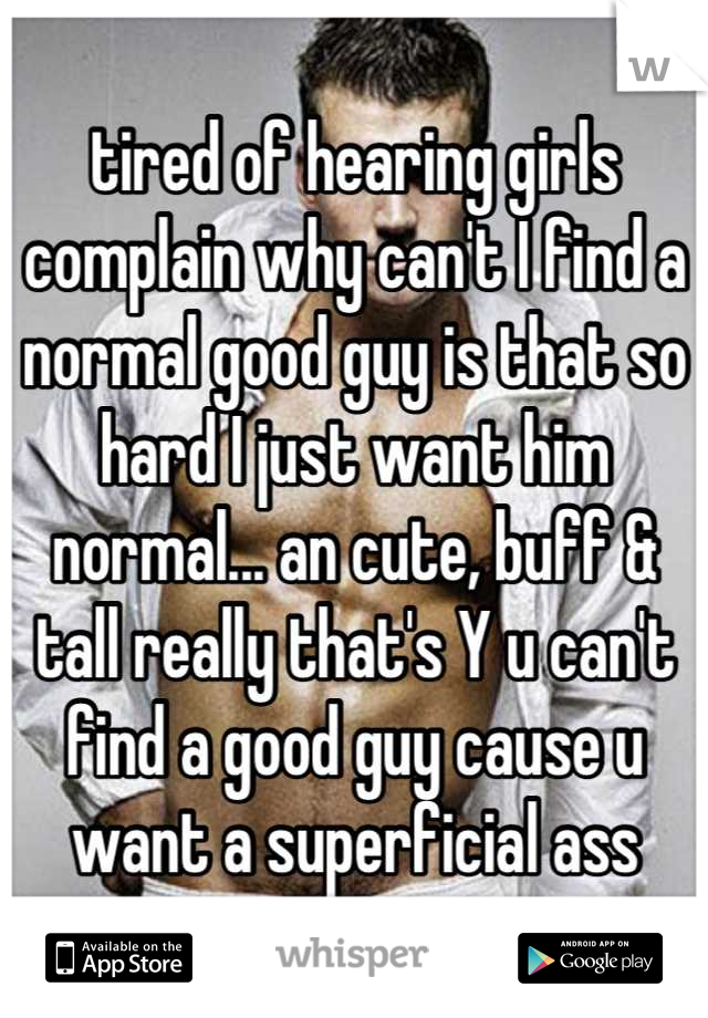 tired of hearing girls complain why can't I find a normal good guy is that so hard I just want him normal... an cute, buff & tall really that's Y u can't find a good guy cause u want a superficial ass