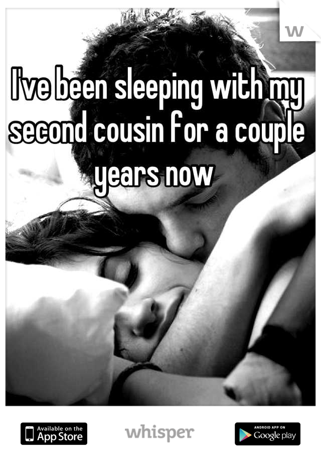 I've been sleeping with my second cousin for a couple years now