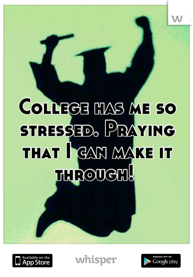 College has me so stressed. Praying that I can make it through!