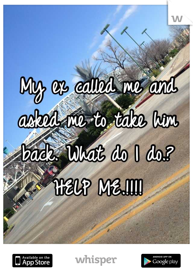 My ex called me and asked me to take him back. What do I do.? HELP ME.!!!!