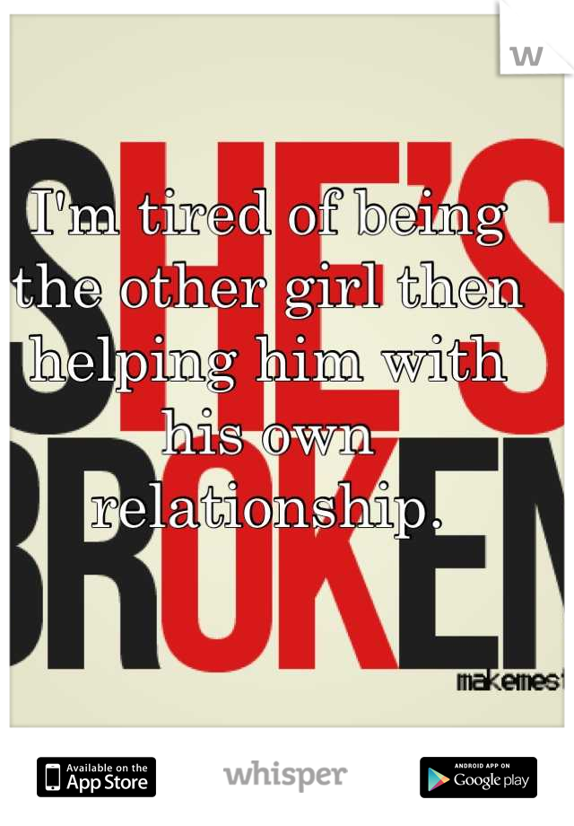 I'm tired of being the other girl then helping him with his own relationship.