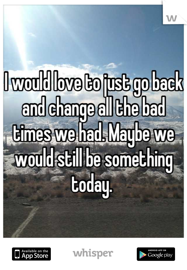 I would love to just go back and change all the bad times we had. Maybe we would still be something today.