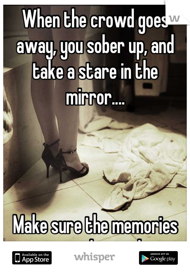 When the crowd goes away, you sober up, and take a stare in the mirror....     Make sure the memories are worth watching