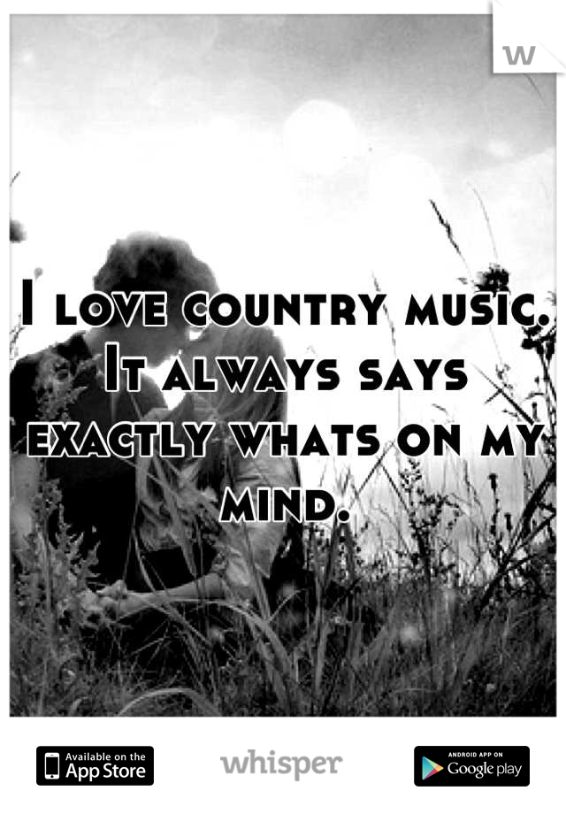 I love country music. It always says exactly whats on my mind.