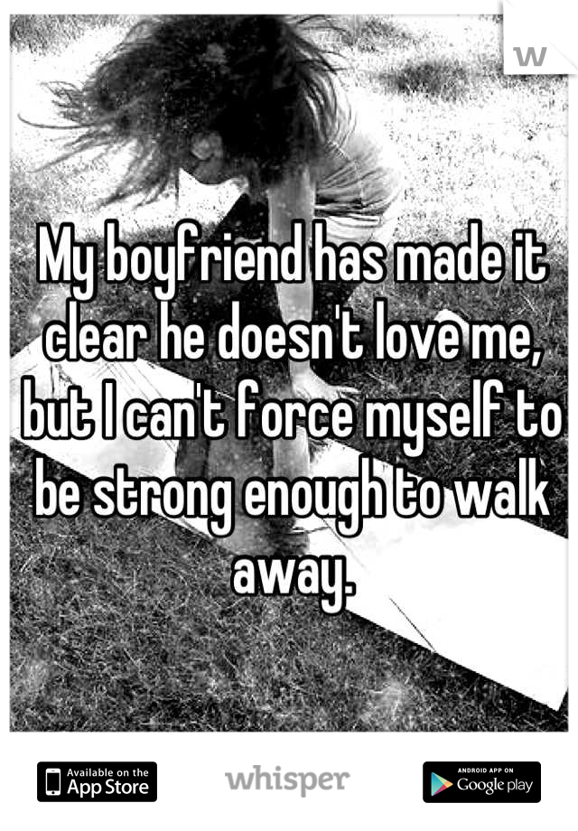 My boyfriend has made it clear he doesn't love me, but I can't force myself to be strong enough to walk away.