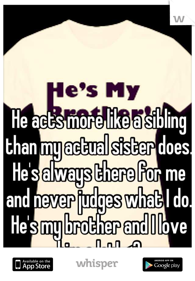 He acts more like a sibling than my actual sister does. He's always there for me and never judges what I do. He's my brother and I love him a lot! <3