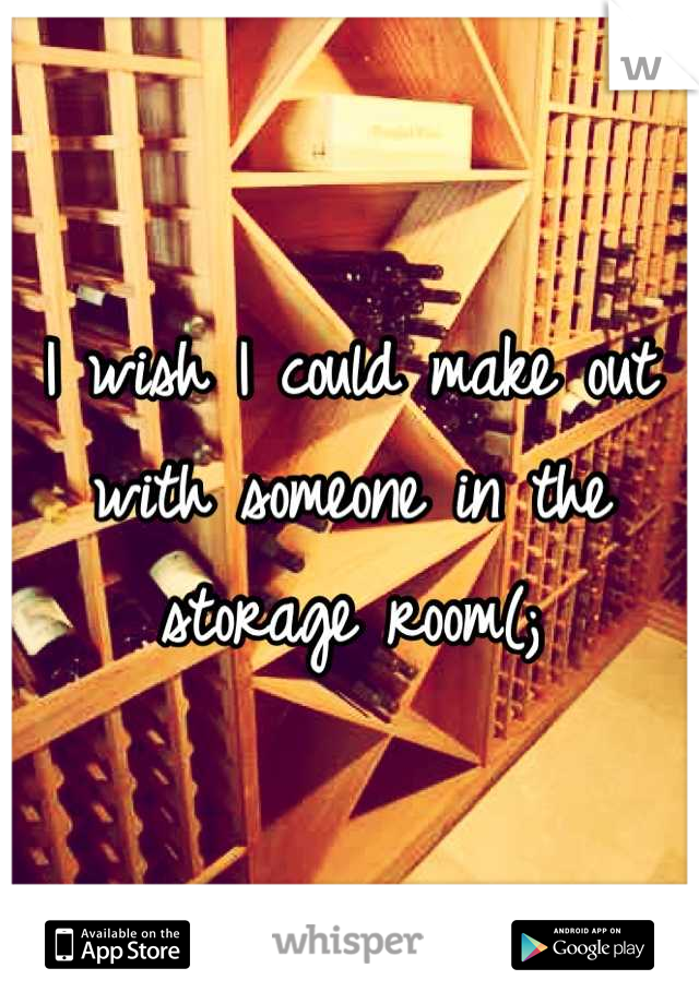 I wish I could make out with someone in the storage room(;