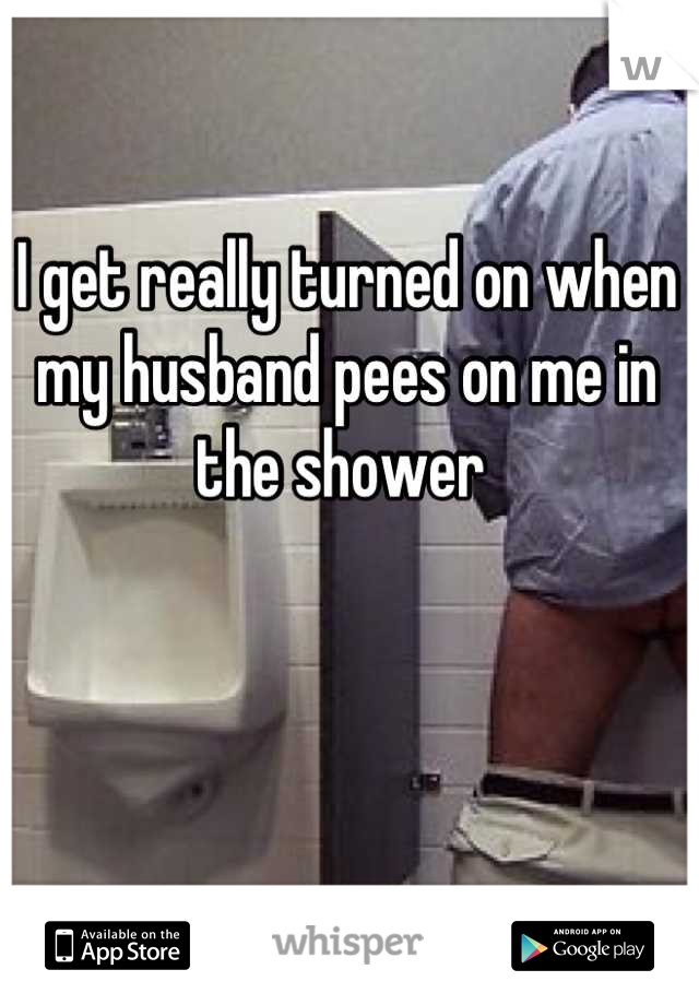 I get really turned on when my husband pees on me in the shower