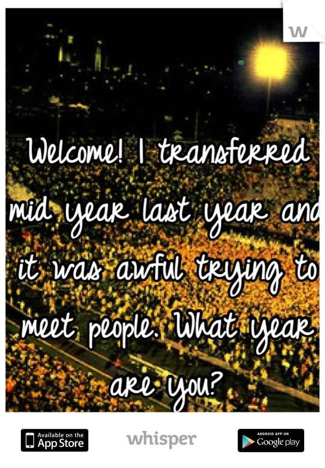 Welcome! I transferred mid year last year and it was awful trying to meet people. What year are you?