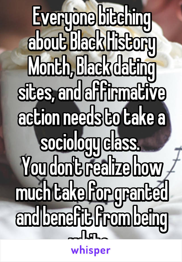 Everyone bitching about Black History Month, Black dating sites, and affirmative action needs to take a sociology class.  You don't realize how much take for granted and benefit from being white.