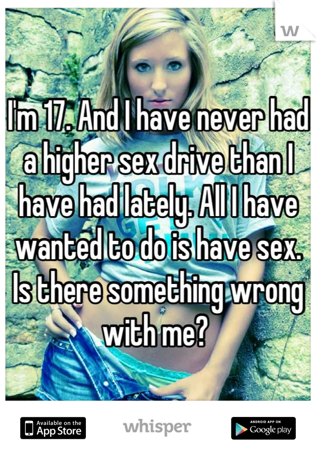 I'm 17. And I have never had a higher sex drive than I have had lately. All I have wanted to do is have sex. Is there something wrong with me?