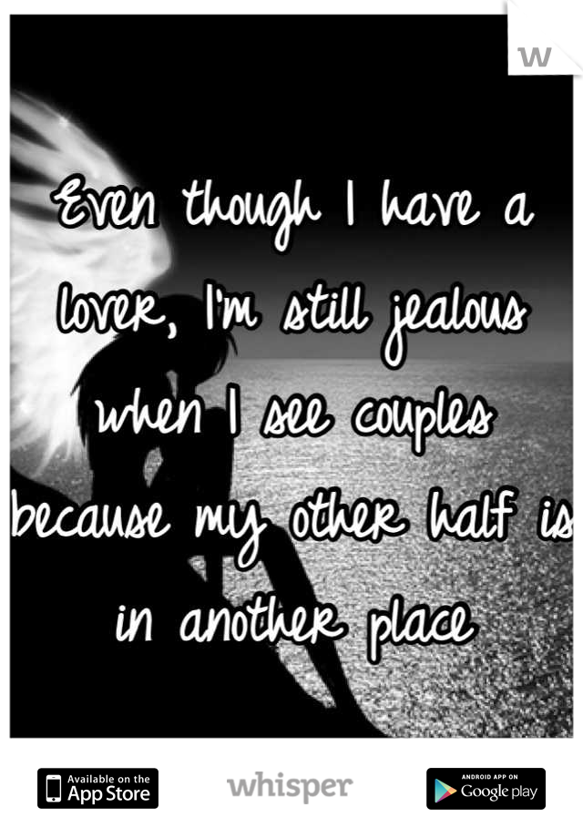 Even though I have a lover, I'm still jealous when I see couples because my other half is in another place