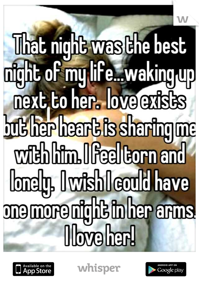 That night was the best night of my life...waking up next to her.  love exists but her heart is sharing me with him. I feel torn and lonely.  I wish I could have one more night in her arms. I love her!
