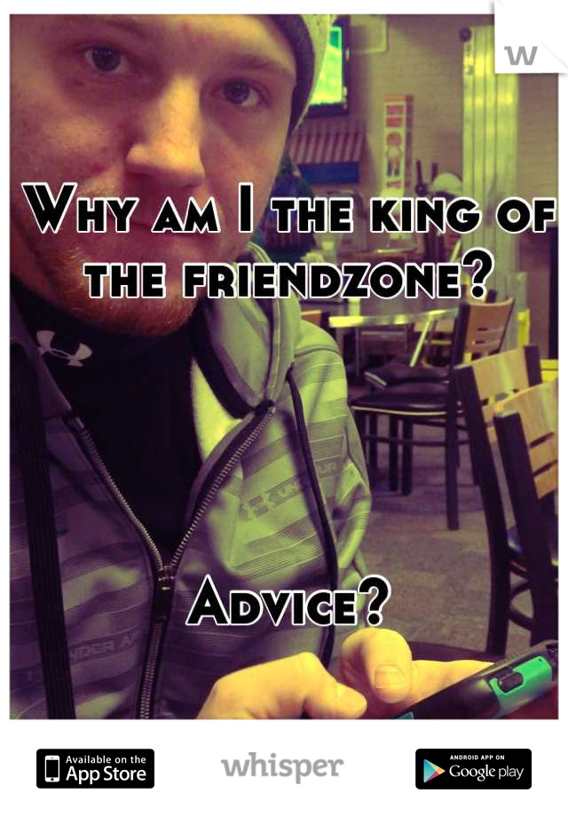Why am I the king of the friendzone?     Advice?