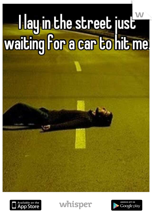 I lay in the street just waiting for a car to hit me.