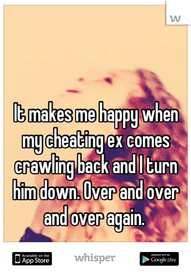 It makes me happy when my cheating ex comes crawling back and I turn him down. Over and over and over again.