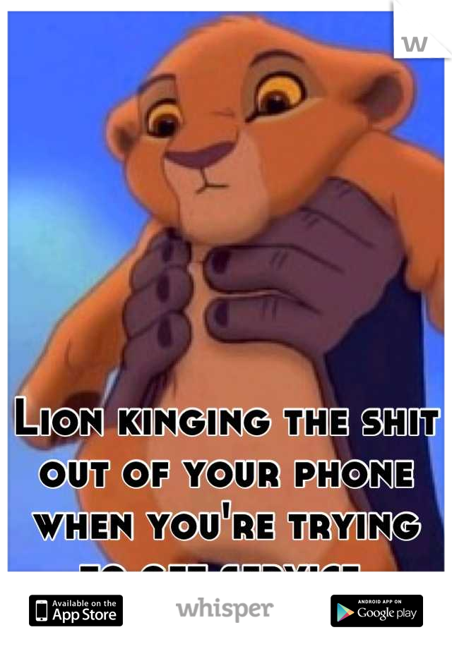 Lion kinging the shit out of your phone when you're trying to get service.
