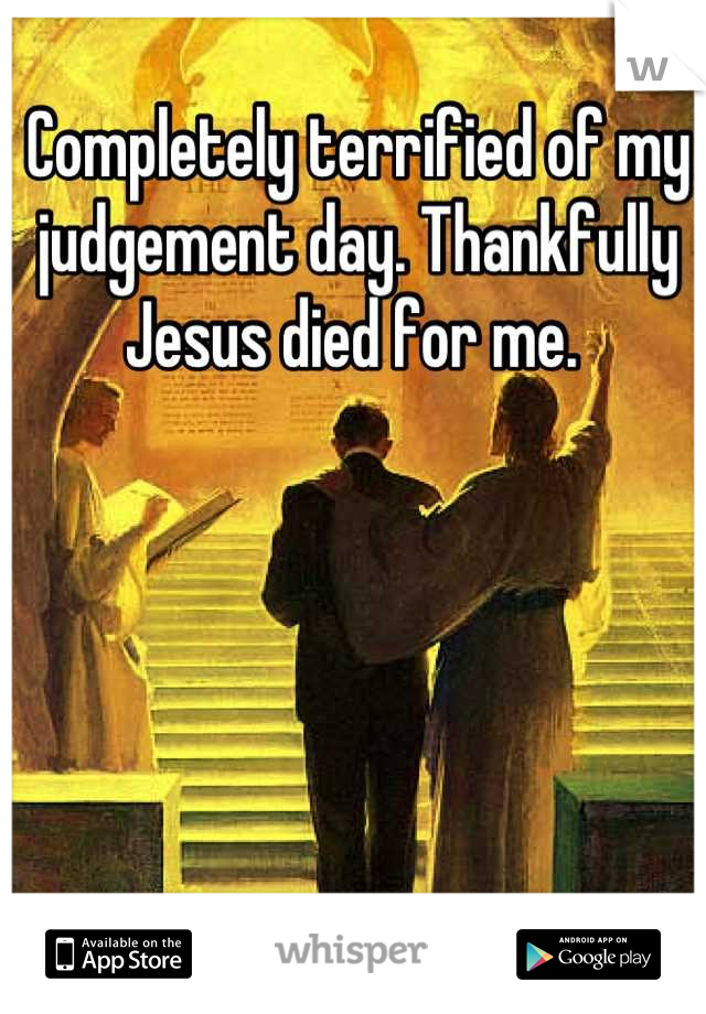 Completely terrified of my judgement day. Thankfully Jesus died for me.