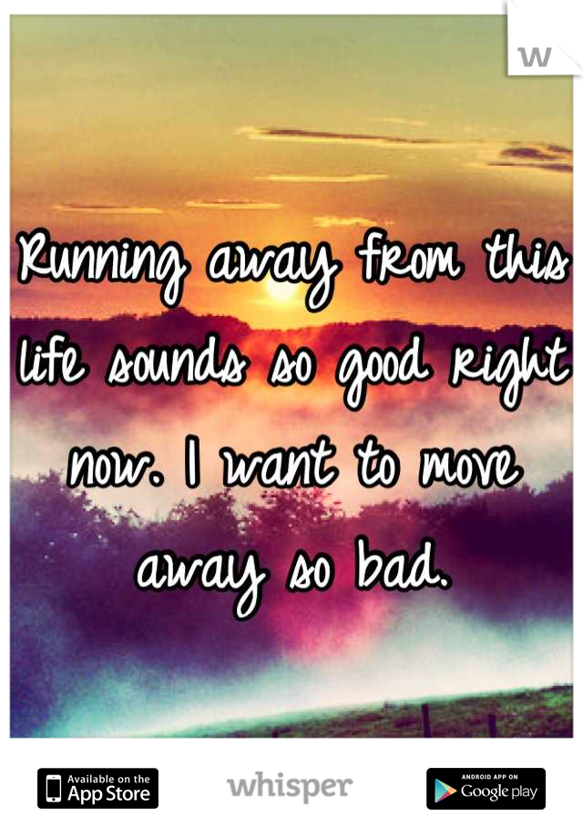 Running away from this life sounds so good right now. I want to move away so bad.