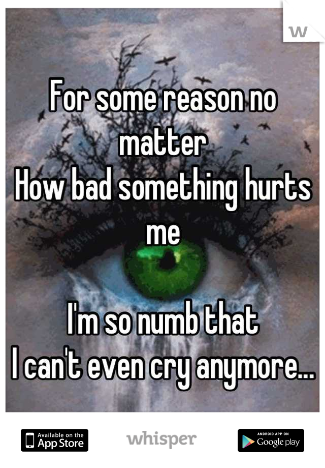 For some reason no matter How bad something hurts me  I'm so numb that  I can't even cry anymore...