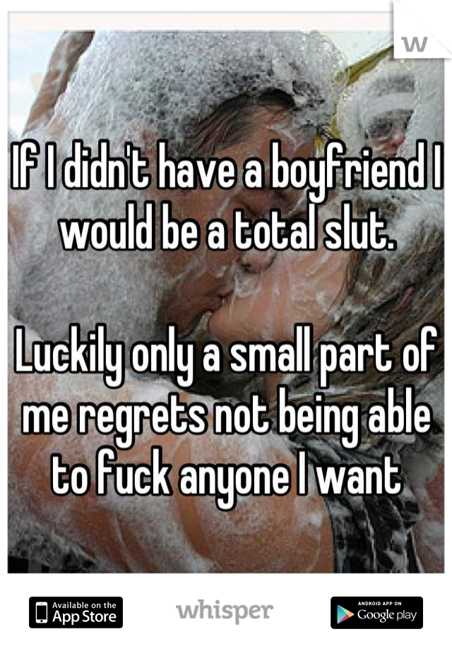 If I didn't have a boyfriend I would be a total slut.   Luckily only a small part of me regrets not being able to fuck anyone I want
