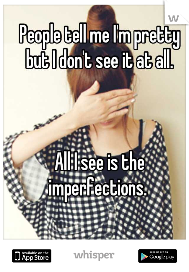 People tell me I'm pretty but I don't see it at all.    All I see is the imperfections.