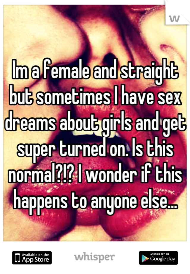 Im a female and straight but sometimes I have sex dreams about girls and get super turned on. Is this normal?!? I wonder if this happens to anyone else...