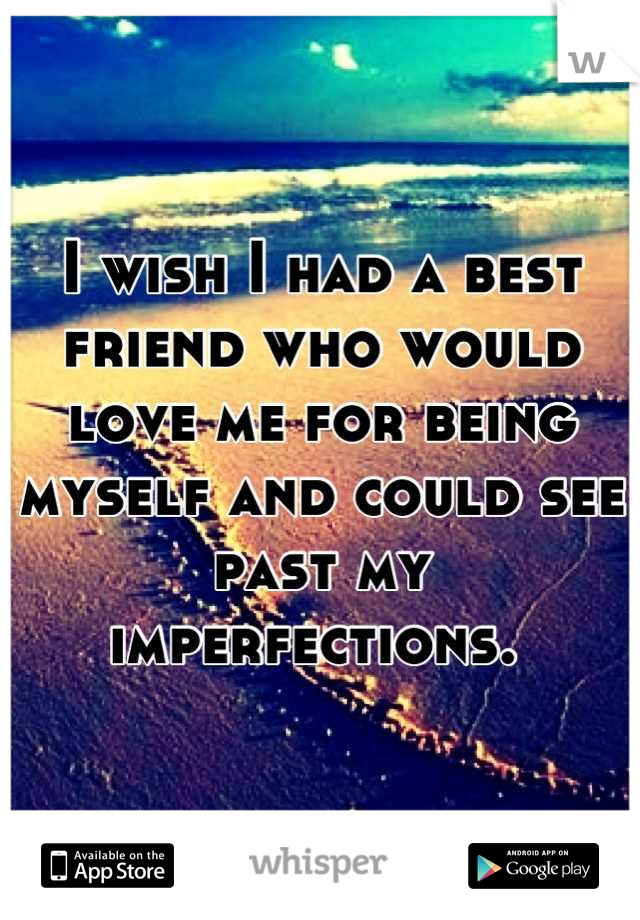 I wish I had a best friend who would love me for being myself and could see past my imperfections.